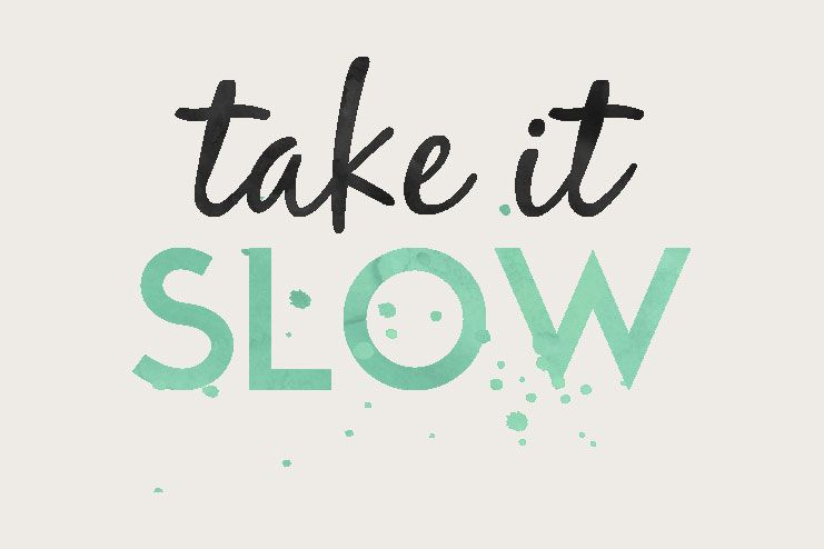Take it slow and steady